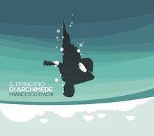 Il Principio di Archimede - CD Audio di Francesco D'Acri