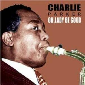 Oh Lady Be Good - CD Audio di Charlie Parker