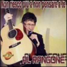 Non riesco più a non pensare a te - CD Audio di Al Rangone