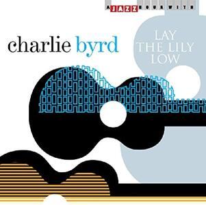 Lay the Lily Low - CD Audio di Charlie Byrd