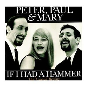If I Had a Hammer. The Legend Begins - CD Audio di Peter Paul & Mary