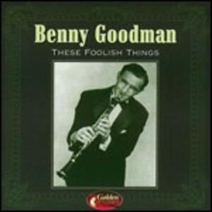 These Foolish Things - CD Audio di Benny Goodman