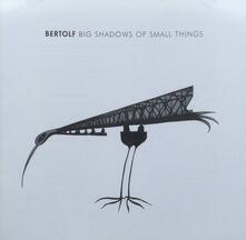 Big Shadows of Small... - CD Audio di Bertolf