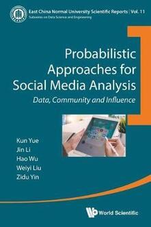 Probabilistic Approaches For Social Media Analysis: Data, Community And Influence - Kun Yue,Weiyi Liu,Jin Li - cover