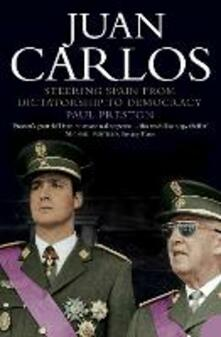Juan Carlos: Steering Spain from Dictatorship to Democracy - Paul Preston - cover