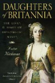 Daughters of Britannia: The Lives and Times of Diplomatic Wives - Katie Hickman - cover