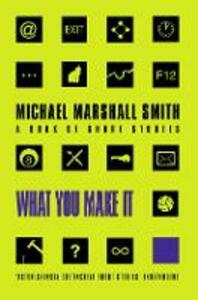 What You Make It: Selected Short Stories - Michael Marshall Smith - cover