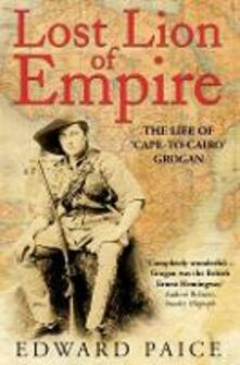 Lost Lion of Empire: The Life of 'Cape-to-Cairo' Grogan - Edward Paice - cover