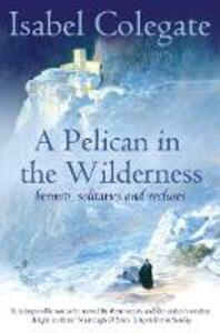 A Pelican in the Wilderness: Hermits, Solitaries and Recluses - Isabel Colegate - cover