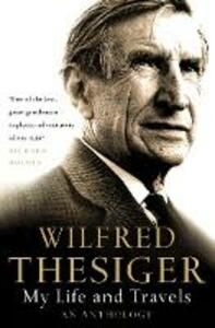 My Life and Travels: An Anthology - Wilfred Thesiger - cover