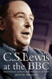 C. S. Lewis at the BBC: Messages of Hope in the Darkness of War - Justin Phillips - cover