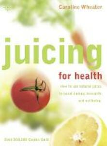 Juicing for Health: How to Use Natural Juices to Boost Energy, Immunity and Wellbeing - Caroline Wheater - cover