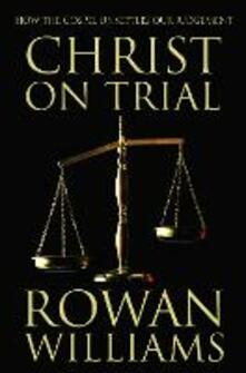 Christ on Trial: How the Gospel Unsettles Our Judgement - Rowan Williams - cover