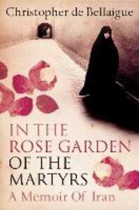 In the Rose Garden of the Martyrs: A Memoir of Iran - Christopher de Bellaigue - cover