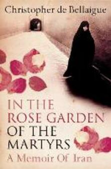 In the Rose Garden of the Martyrs: A Memoir of Iran - Christopher de Bellaigue - cover