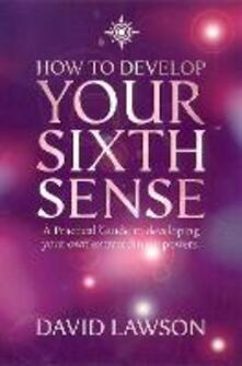 How to Develop Your Sixth Sense: A Practical Guide to Developing Your Own Extraordinary Powers - David Lawson - cover