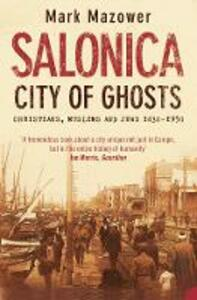 Salonica, City of Ghosts: Christians, Muslims and Jews - Mark Mazower - cover