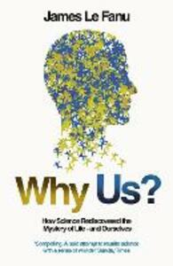 Why Us?: How Science Rediscovered the Mystery of Ourselves - James Le Fanu - cover