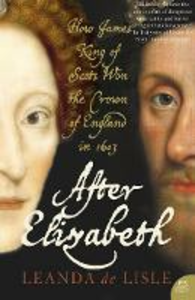Libro in inglese After Elizabeth: How James King Of Scots Won The Crown Of England In 1603  - Leanda de Lisle