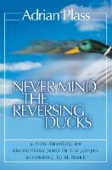 Never Mind the Reversing Ducks: A Non-Theologian Encounters Jesus in the Gospel According to St Mark - Adrian Plass - cover