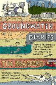 Libro in inglese The Groundwater Diaries: Trials, Tributaries and Tall Stories from Beneath the Streets of London  - Tim Bradford