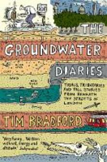 The Groundwater Diaries: Trials, Tributaries and Tall Stories from Beneath the Streets of London - Tim Bradford - cover
