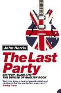 The Last Party: Britpop, Blair and the Demise of English Rock - John Harris - cover