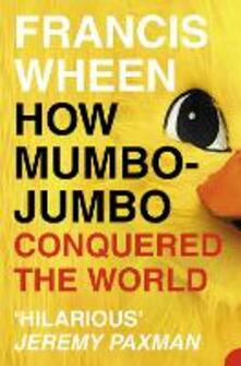 How Mumbo-Jumbo Conquered the World: A Short History of Modern Delusions - Francis Wheen - cover