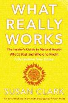 What Really Works: The Insider's Guide to Natural Health, What's Best and Where to Find it - Susan Clark - cover