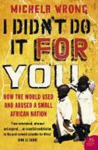 I Didn't Do It For You: How the World Used and Abused a Small African Nation - Michela Wrong - cover