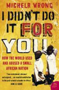Libro in inglese I Didn't Do It For You: How the World Used and Abused a Small African Nation  - Michela Wrong