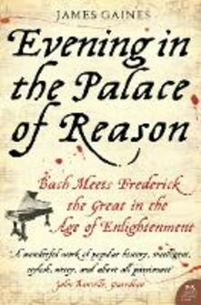Evening in the Palace of Reason: Bach Meets Frederick the Great in the Age of Enlightenment - James Gaines - cover
