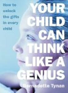 Your Child Can Think Like a Genius: How to Unlock the Gifts in Every Child - Bernadette Tynan - cover