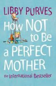 How Not to Be a Perfect Mother - Libby Purves - cover