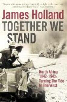 Together We Stand: North Africa 1942-1943: Turning the Tide in the West - James Holland - cover