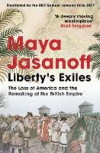 Liberty's Exiles: The Loss of America and the Remaking of the British Empire. - Maya Jasanoff - cover