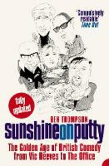Sunshine on Putty: The Golden Age of British Comedy from Vic Reeves to the Office - Ben Thompson - cover
