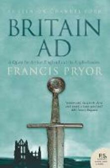 Britain AD: A Quest for Arthur, England and the Anglo-Saxons - Francis Pryor - cover