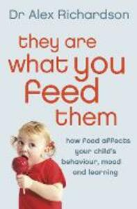 They Are What You Feed Them: How Food Can Improve Your Child's Behaviour, Mood and Learning - Alex Richardson - cover