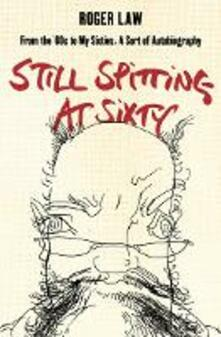 Still Spitting at Sixty: From the 60s to My Sixties, a Sort of Autobiography - Roger Law - cover