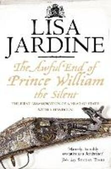 The Awful End of Prince William the Silent: The First Assassination of a Head of State with a Hand-Gun - Lisa Jardine - cover