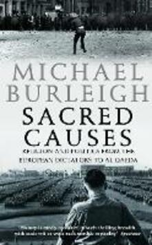 Sacred Causes: Religion and Politics from the European Dictators to Al Qaeda - Michael Burleigh - cover