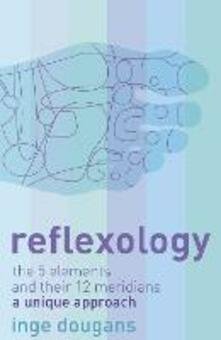 Reflexology: The 5 Elements and Their 12 Meridians: a Unique Approach - Inge Dougans - cover