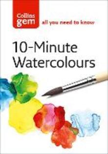 10-minute Watercolours: Techniques & Tips for Quick Watercolours - Hazel Soan - cover
