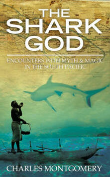 The Shark God: Encounters with Myth and Magic in the South Pacific - Charles Montgomery - cover