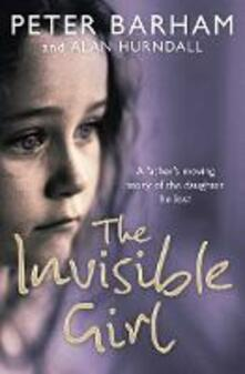 The Invisible Girl: A Father's Heart-Breaking Story of the Daughter He Lost - Peter Barham - cover