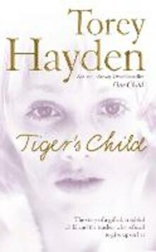 The Tiger's Child: The Story of a Gifted, Troubled Child and the Teacher Who Refused to Give Up on Her - Torey Hayden - cover