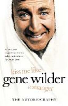 Kiss Me Like a Stranger: My Search for Love and Art - Gene Wilder - cover
