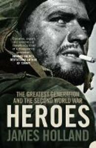 Heroes: The Greatest Generation and the Second World War - James Holland - cover
