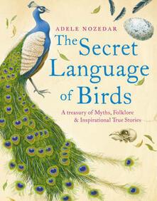 Secret Language of Birds: A Treasury of Myths, Folklore and Inspirational True Stories - Adele Nozedar - cover